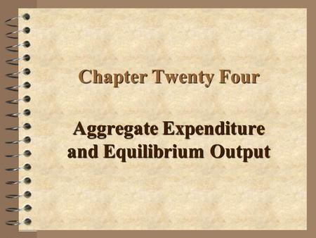 Chapter Twenty Four Aggregate Expenditure and Equilibrium Output.