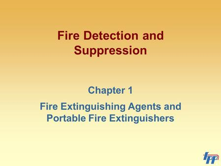 Fire Detection and Suppression Chapter 1 Fire Extinguishing Agents and Portable Fire Extinguishers.