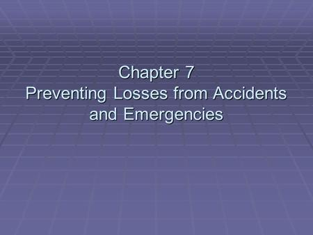 Chapter 7 Preventing Losses from Accidents and Emergencies.