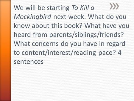 We will be starting To Kill a Mockingbird next week. What do you know about this book? What have you heard from parents/siblings/friends? What concerns.