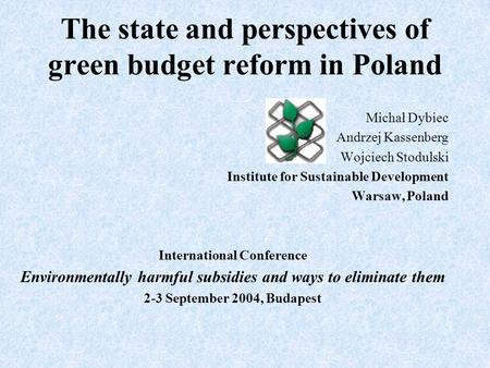 The state and perspectives of green budget reform in Poland Michał Dybiec Andrzej Kassenberg Wojciech Stodulski Institute for Sustainable Development Warsaw,