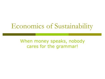 Economics of Sustainability When money speaks, nobody cares for the grammar!