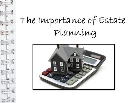 The Importance of Estate Planning. WHAT IS ESTATE PLANNING? An estate is all property and assets owned by an individual or group During your working years,