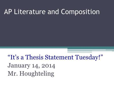 "AP Literature and Composition ""It's a Thesis Statement Tuesday!"" January 14, 2014 Mr. Houghteling."