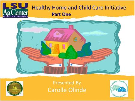 Presented By Carolle Olinde Healthy Home and Child Care Initiative Part One.