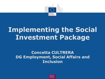 Implementing the Social Investment Package Concetta CULTRERA DG Employment, Social Affairs and Inclusion.