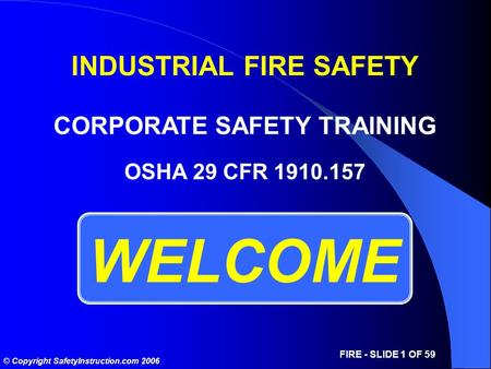 © Copyright SafetyInstruction.com 2006 FIRE - SLIDE 1 OF 59 WELCOME OSHA 29 CFR 1910.157 INDUSTRIAL FIRE SAFETY CORPORATE SAFETY TRAINING.