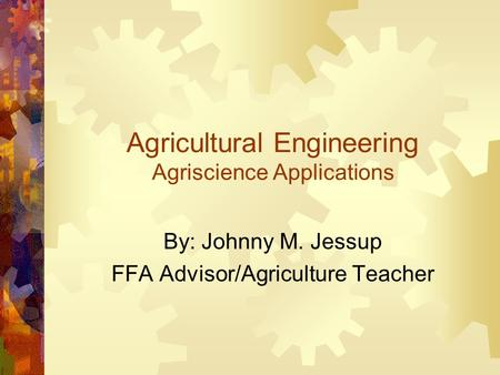 Agricultural Engineering Agriscience Applications By: Johnny M. Jessup FFA Advisor/Agriculture Teacher.