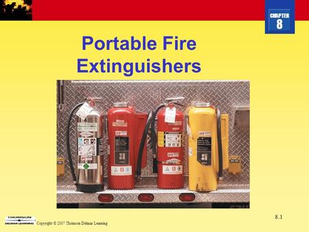 CHAPTER 8 Copyright © 2007 Thomson Delmar Learning 8.1 Portable Fire Extinguishers.
