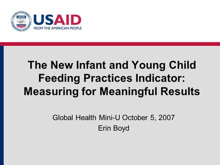The New Infant and Young Child Feeding Practices Indicator: Measuring for Meaningful Results Global Health Mini-U October 5, 2007 Erin Boyd.