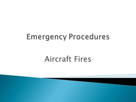 Aircraft Fires.  Engine Fire During Startup  Electrical Fires  Engine Fire During Flight  Post-Crash Fire.