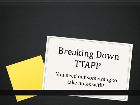 Breaking Down TTAPP You need out something to take notes with!