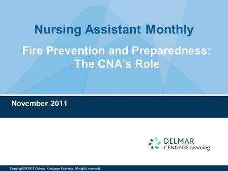 Nursing Assistant Monthly Copyright © 2011 Delmar, Cengage Learning. All rights reserved. Fire Prevention and Preparedness: The CNA's Role November 2011.