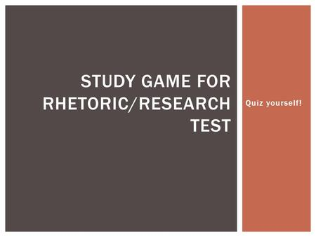 Quiz yourself! STUDY GAME FOR RHETORIC/RESEARCH TEST.