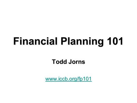 Financial Planning 101 Todd Jorns www.iccb.org/fp101.