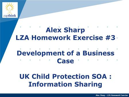 Company LOGO Alex Sharp – LZA Homework Exercise Alex Sharp LZA Homework Exercise #3 Development of a Business Case UK Child Protection SOA : Information.