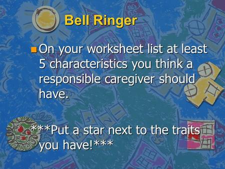 Bell Ringer n On your worksheet list at least 5 characteristics you think a responsible caregiver should have. ***Put a star next to the traits you have!***