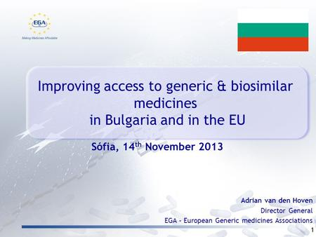 Improving access to generic & biosimilar medicines in Bulgaria and in the EU 1 Adrian van den Hoven Director General EGA – European Generic medicines Associations.