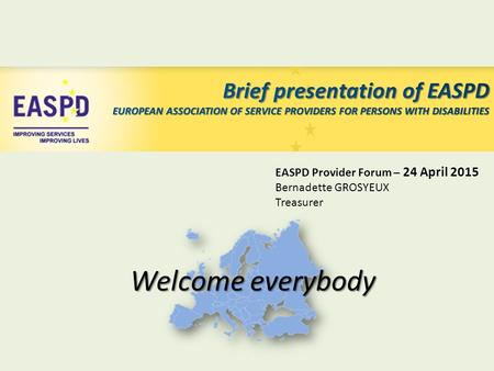 EASPD Provider Forum – 24 April 2015 Bernadette GROSYEUX Treasurer Welcome everybody.