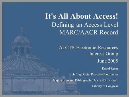 It's All About Access! Defining an Access Level MARC/AACR Record ALCTS Electronic Resources Interest Group June 2005 David Reser Acting Digital Projects.
