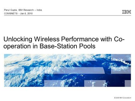 © 2009 IBM Corporation Unlocking Wireless Performance with Co- operation in Base-Station Pools Parul Gupta, IBM Research – India COMSNETS - Jan 8, 2010.