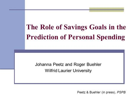 The Role of Savings Goals in the Prediction of Personal Spending Johanna Peetz and Roger Buehler Wilfrid Laurier University Peetz & Buehler (in press),