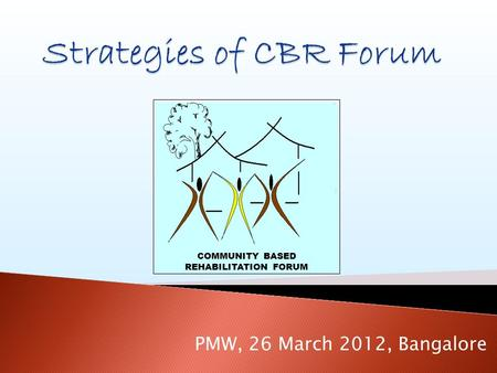 COMMUNITY BASED REHABILITATION FORUM PMW, 26 March 2012, Bangalore.