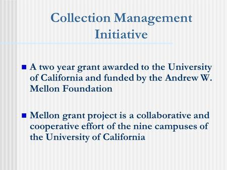 Collection Management Initiative A two year grant awarded to the University of California and funded by the Andrew W. Mellon Foundation Mellon grant project.
