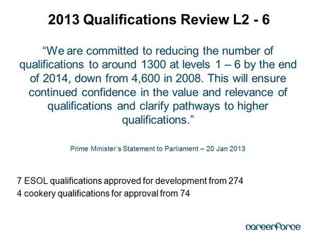 """We are committed to reducing the number of qualifications to around 1300 at levels 1 – 6 by the end of 2014, down from 4,600 in 2008. This will ensure."