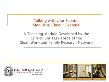 Talking with your Senator Module 4, Class 1 Exercise A Teaching Module Developed by the Curriculum Task Force of the Sloan Work and Family Research Network.