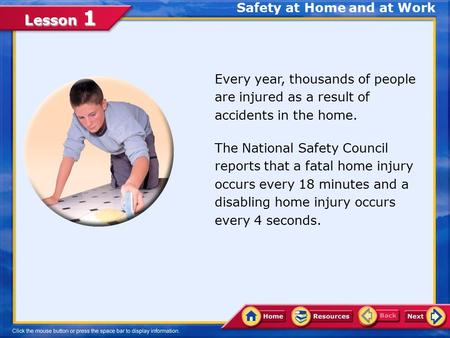 Lesson 1 Safety at Home and at Work Every year, thousands of people are injured as a result of accidents in the home. The National Safety Council reports.