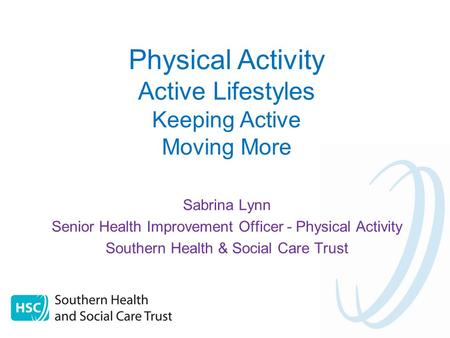 Sabrina Lynn Senior Health Improvement Officer - Physical Activity Southern Health & Social Care Trust Physical Activity Active Lifestyles Keeping Active.