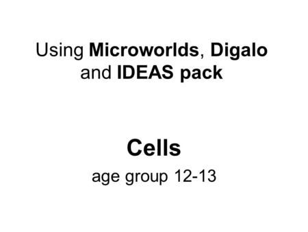 Using Microworlds, Digalo and IDEAS pack Cells age group 12-13.