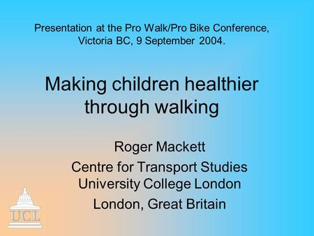 Presentation at the Pro Walk/Pro Bike Conference, Victoria BC, 9 September 2004. Making children healthier through walking Roger Mackett Centre for Transport.