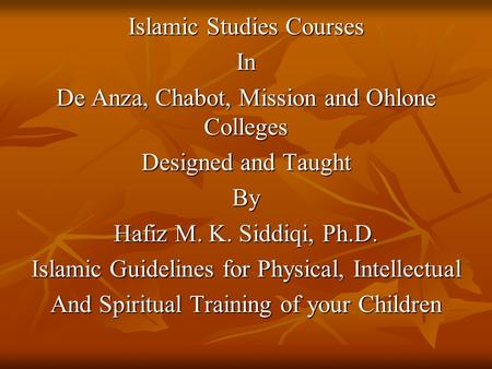 Islamic Studies Courses In De Anza, Chabot, Mission and Ohlone Colleges Designed and Taught By Hafiz M. K. Siddiqi, Ph.D. Islamic Guidelines for Physical,