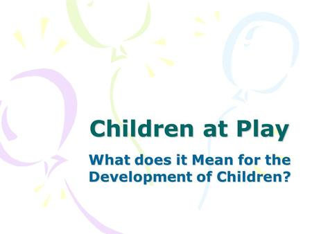 Children at <strong>Play</strong> What does it Mean for the Development of Children?