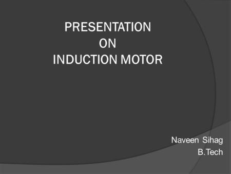 PRESENTATION ON INDUCTION MOTOR Naveen Sihag B.Tech.