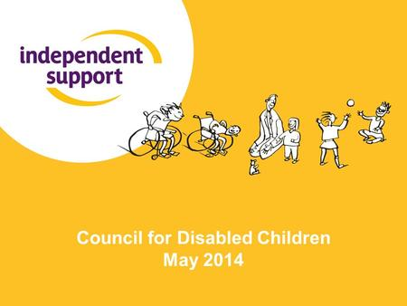 Council for Disabled Children May 2014. What is Independent Support? A 2-year programme to provide additional support to young people and parents during.