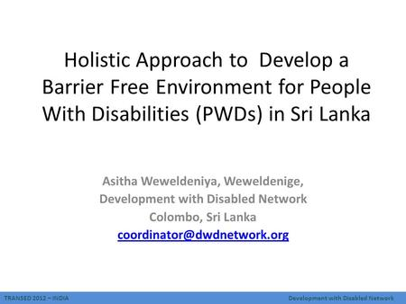 TRANSED 2012 – INDIADevelopment with Disabled Network Holistic Approach to Develop a Barrier Free Environment for People With Disabilities (PWDs) in Sri.