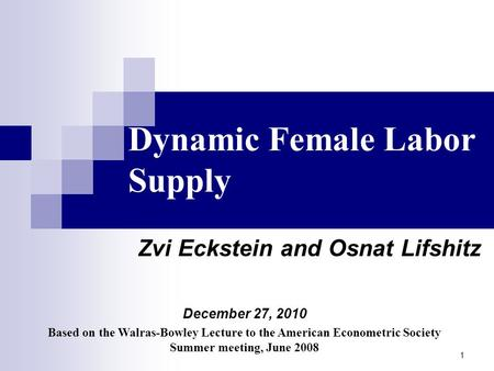 1 Dynamic Female Labor Supply Zvi Eckstein and Osnat Lifshitz December 27, 2010 Based on the Walras-Bowley Lecture to the American Econometric Society.