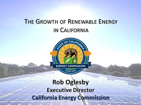 Rob Oglesby Executive Director California Energy Commission T HE G ROWTH OF R ENEWABLE E NERGY IN C ALIFORNIA.