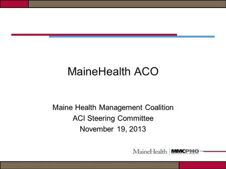MaineHealth ACO Maine Health Management Coalition ACI Steering Committee November 19, 2013.