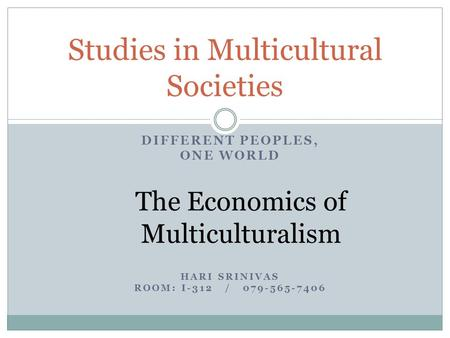 DIFFERENT PEOPLES, ONE WORLD The Economics of Multiculturalism HARI SRINIVAS ROOM: I-312 / 079-565-7406 Studies in Multicultural Societies.