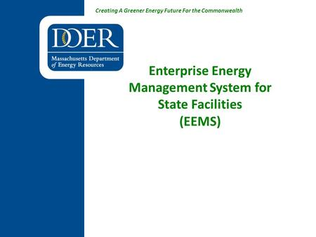 Creating A Greener Energy Future For the Commonwealth Enterprise Energy Management System for State Facilities (EEMS)