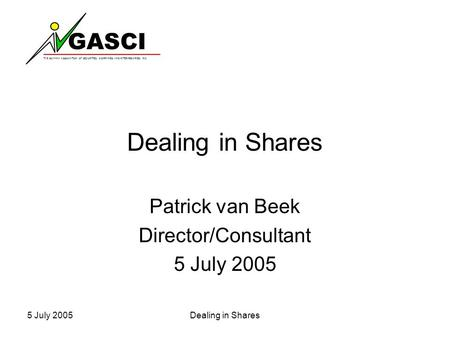 GASCI THE GUYANA ASSOCIATION OF SECURITIES COMPANIES AND INTERMEDIARIES INC. 5 July 2005Dealing in Shares Patrick van Beek Director/Consultant 5 July 2005.
