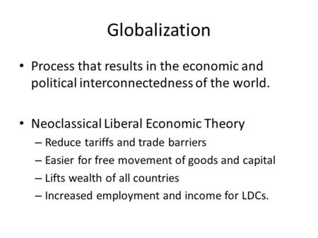 Globalization Process that results in the economic and political interconnectedness of the world. Neoclassical Liberal Economic Theory – Reduce tariffs.