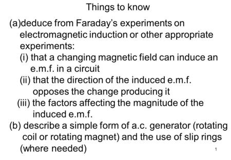 1 Things to know (a)deduce from Faraday's experiments on electromagnetic induction or other appropriate experiments: (i) that a changing magnetic field.