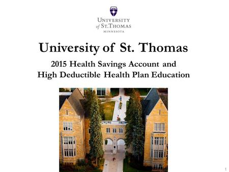 University of St. Thomas 2015 Health Savings Account and High Deductible Health Plan Education Take Charge Your Health, Your Money And Your Future 1.