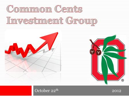 October 22 th 2012. Common Cents Investment Group October, 2012 Agenda  Today in the Market  Picking a Stock  Berkshire Hathaway  Our personal Investment.