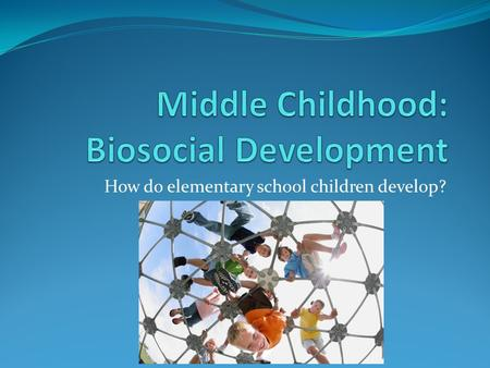 How do elementary school children develop?. Middle childhood: age 6 to 11.